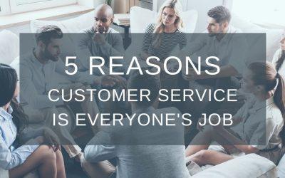 FIVE REASONS CUSTOMER SERVICE IS EVERYONE'S JOB